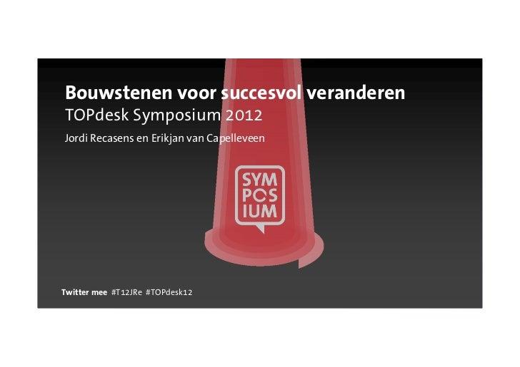 Bouwstenen voor succesvol veranderenTOPdesk Symposium 2012Jordi Recasens en Erikjan van CapelleveenTwitter mee #T12JRe #TO...