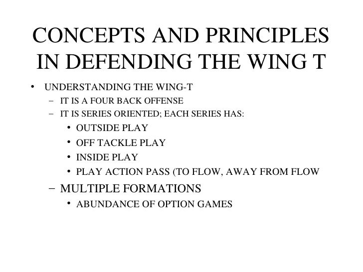 CONCEPTS AND PRINCIPLES IN DEFENDING THE WING T <ul><li>UNDERSTANDING THE WING-T </li></ul><ul><ul><li>IT IS A FOUR BACK O...