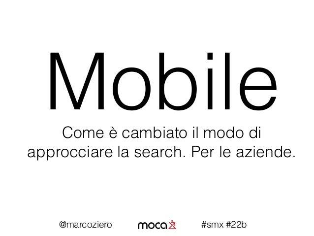 MobileCome è cambiato il modo di approcciare la search. Per le aziende. @marcoziero #smx #22b