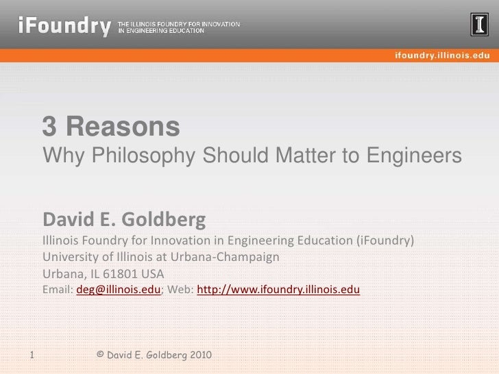 3 Reasons Why Philosophy Should Matter to Engineers<br />David E. Goldberg<br />Illinois Foundry for Innovation in Enginee...