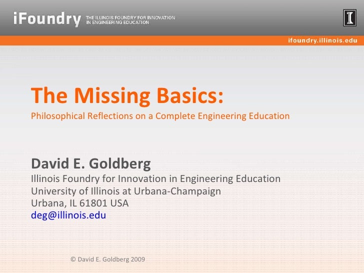 The Missing Basics: Philosophical Reflections on a Complete Engineering Education David E. Goldberg Illinois Foundry for I...