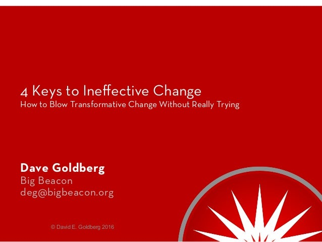 4 Keys to Ineffective Change How to Blow Transformative Change Without Really Trying Dave Goldberg Big Beacon deg@bigbeacon...