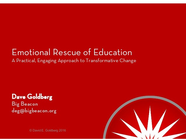 Emotional Rescue of Education A Practical, Engaging Approach to Transformative Change Dave Goldberg Big Beacon deg@bigbeac...