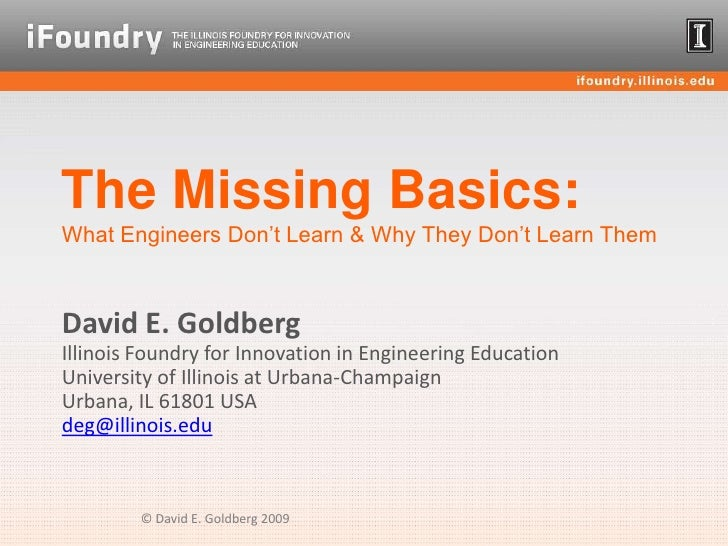 The Missing Basics:What Engineers Don't Learn & Why They Don't Learn Them<br />David E. GoldbergIllinois Foundry for Innov...