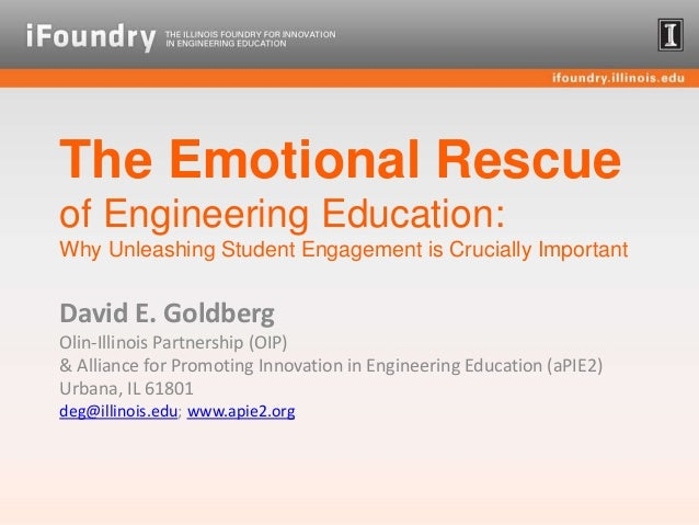 The Emotional Rescue of Engineering Education: Why Unleashing Student Engagement is Crucially Important David E. Goldberg ...