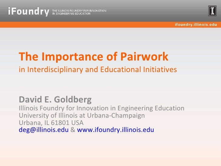 The Importance of Pairwork  in Interdisciplinary and Educational Initiatives David E. Goldberg  Illinois Foundry for Innov...
