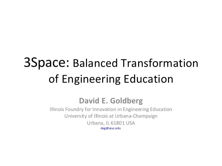 3Space:  Balanced Transformation of Engineering Education David E. Goldberg Illinois Foundry for Innovation in Engineering...