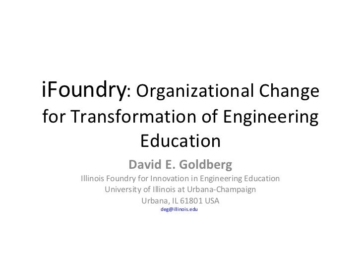 iFoundry : Organizational Change for Transformation of Engineering Education David E. Goldberg Illinois Foundry for Innova...