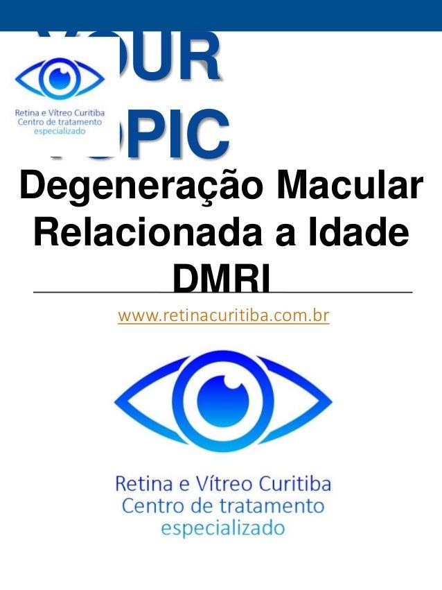 YOUR  TOPIC  Degeneração Macular  Relacionada a Idade  DMRI  www.retinacuritiba.com.br