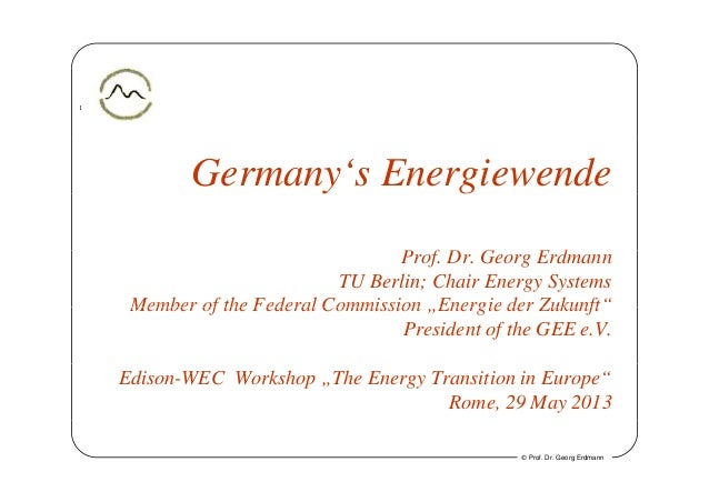 1Germany's Energiewendey gP f D G E dProf. Dr. Georg ErdmannTU Berlin; Chair Energy SystemsMember of the Federal Commissio...