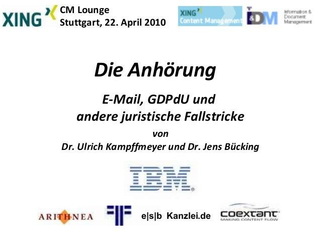 CM Lounge Stuttgart, 22. April 2010 Die Anhörung E-Mail, GDPdU und andere juristische Fallstricke von Dr. Ulrich Kampffmey...