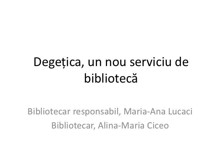 Degețica, un nouserviciu de bibliotecă<br />Bibliotecar responsabil, Maria-Ana Lucaci<br />Bibliotecar, Alina-Maria Ciceo<...