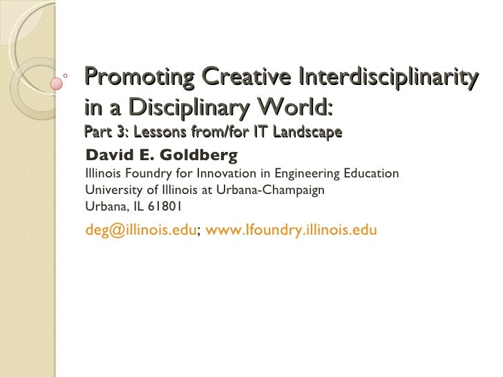 Promoting Creative Interdisciplinarity in a Disciplinary World:  Part 3: Lessons from/for IT Landscape David E. Goldberg I...