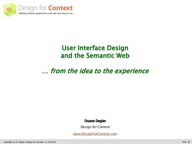 Copyright © D. Degler, Design for Context. 11.16.2010 Slide 1 User Interface Design and the Semantic Web … from the idea t...