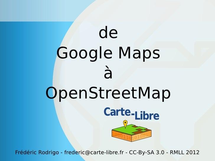 de            Google Maps                 à           OpenStreetMapFrédéric Rodrigo - frederic@carte-libre.fr - CC-By-SA 3...