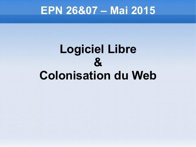 EPN 26&07 – Mai 2015 Logiciel Libre & Colonisation du Web
