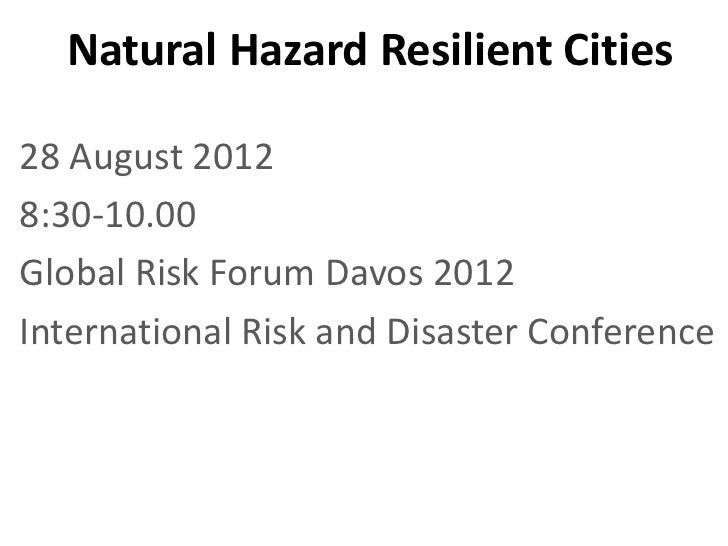 Natural Hazard Resilient Cities28 August 20128:30-10.00Global Risk Forum Davos 2012International Risk and Disaster Confere...
