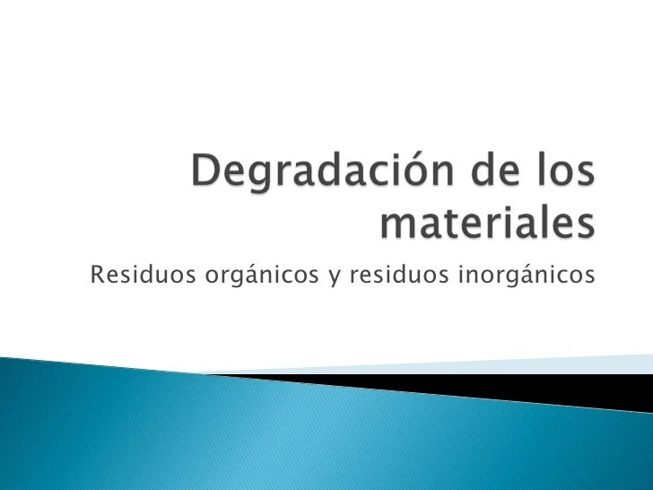 Degradación de los materiales<br />Residuos orgánicos y residuos inorgánicos<br />