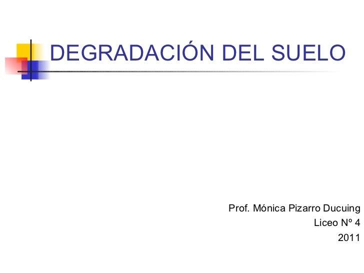 DEGRADACIÓN DEL SUELO Prof. Mónica Pizarro Ducuing Liceo Nº 4 2011
