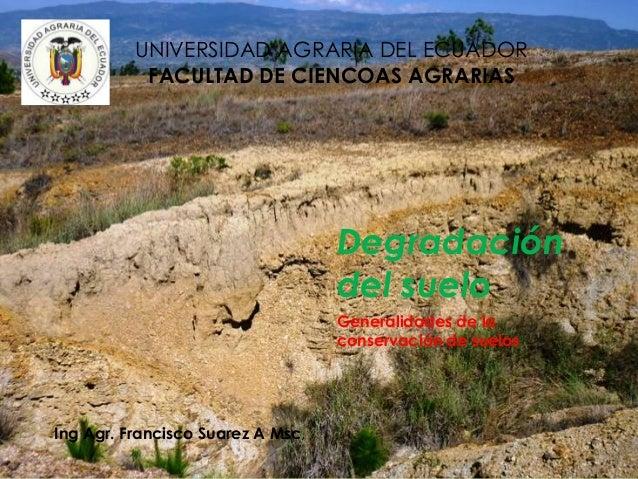 Degradación del suelo Generalidades de la conservación de suelos Ing Agr. Francisco Suarez A Msc, UNIVERSIDAD AGRARIA DEL ...