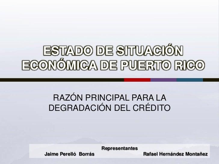 ESTADO DE SITUACIÓN ECONÓMICA DE PUERTO RICO<br />RAZÓN PRINCIPAL PARA LA DEGRADACIÓN DEL CRÉDITO<br />Representantes  <br...