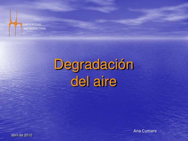 abril de 2010<br />UNIVERSIDAD <br />METROPOLITANA<br />Degradación del aire<br />Ana Cumare<br />