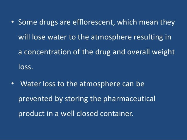 • Some drugs are efflorescent, which mean they will lose water to the atmosphere resulting in a concentration of the drug ...