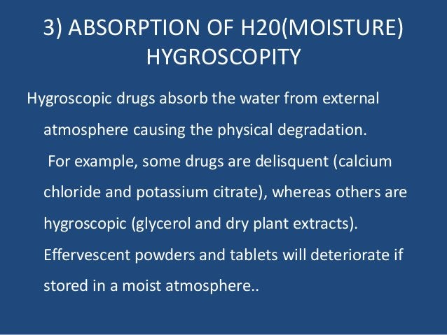 3) ABSORPTION OF H20(MOISTURE) HYGROSCOPITY Hygroscopic drugs absorb the water from external atmosphere causing the physic...