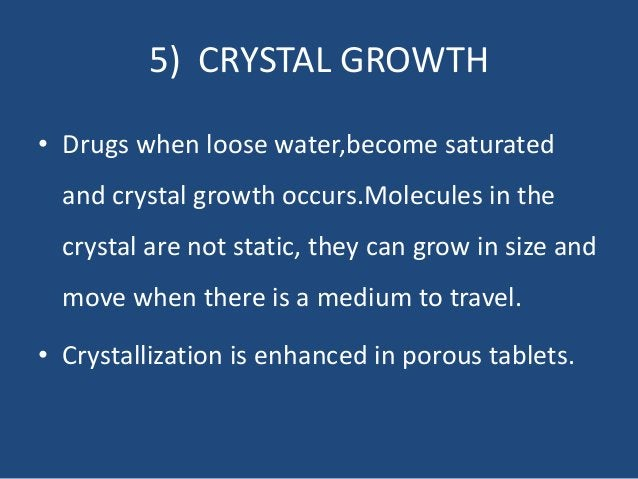 5) CRYSTAL GROWTH • Drugs when loose water,become saturated and crystal growth occurs.Molecules in the crystal are not sta...