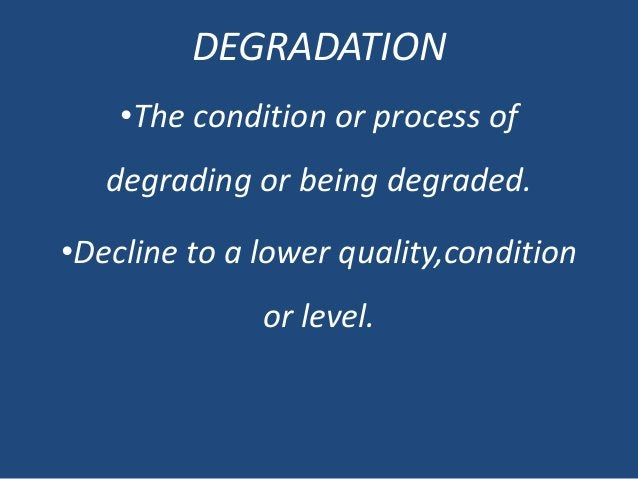 DEGRADATION •The condition or process of degrading or being degraded. •Decline to a lower quality,condition or level.