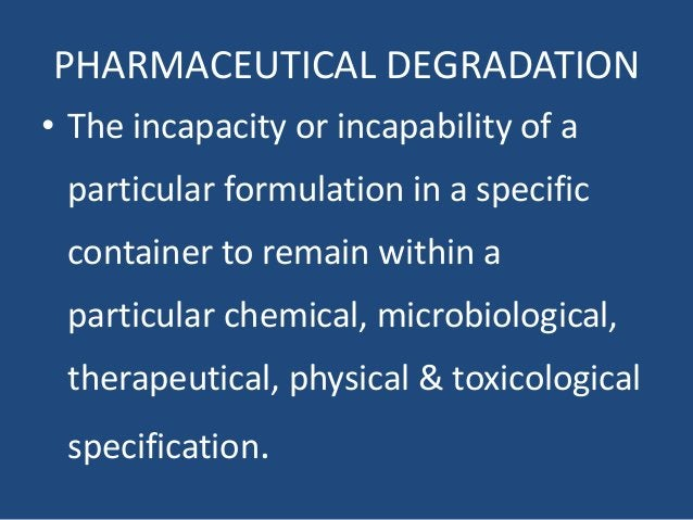 PHARMACEUTICAL DEGRADATION • The incapacity or incapability of a particular formulation in a specific container to remain ...