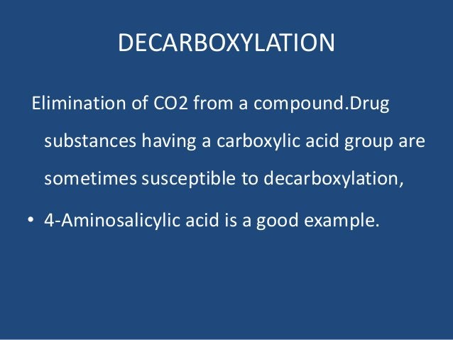 DECARBOXYLATION Elimination of CO2 from a compound.Drug substances having a carboxylic acid group are sometimes susceptibl...