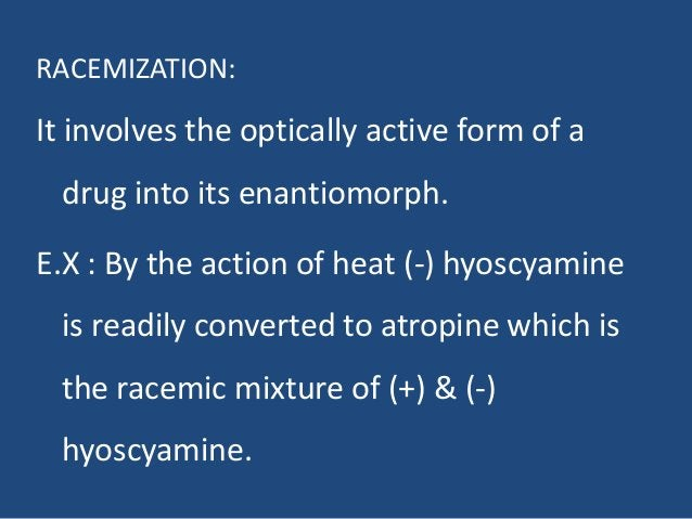 RACEMIZATION: It involves the optically active form of a drug into its enantiomorph. E.X : By the action of heat (-) hyosc...
