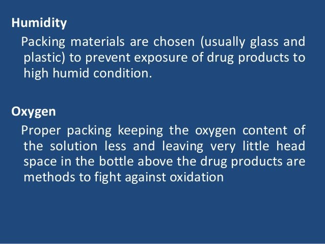 Humidity Packing materials are chosen (usually glass and plastic) to prevent exposure of drug products to high humid condi...