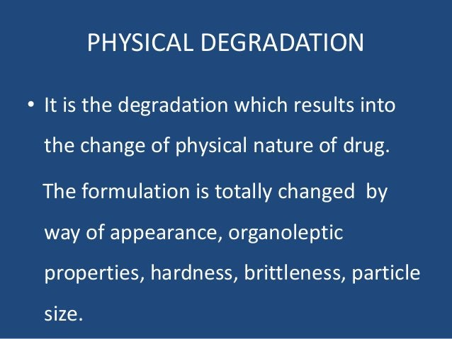 PHYSICAL DEGRADATION • It is the degradation which results into the change of physical nature of drug. The formulation is ...