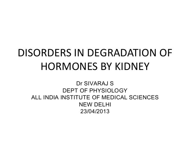 DISORDERS IN DEGRADATION OFHORMONES BY KIDNEYDr SIVARAJ SDEPT OF PHYSIOLOGYALL INDIA INSTITUTE OF MEDICAL SCIENCESNEW DELH...