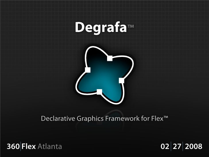 Degrafa™              Declarative Graphics Framework for Flex™   360 Flex Atlanta                              02 27 2008