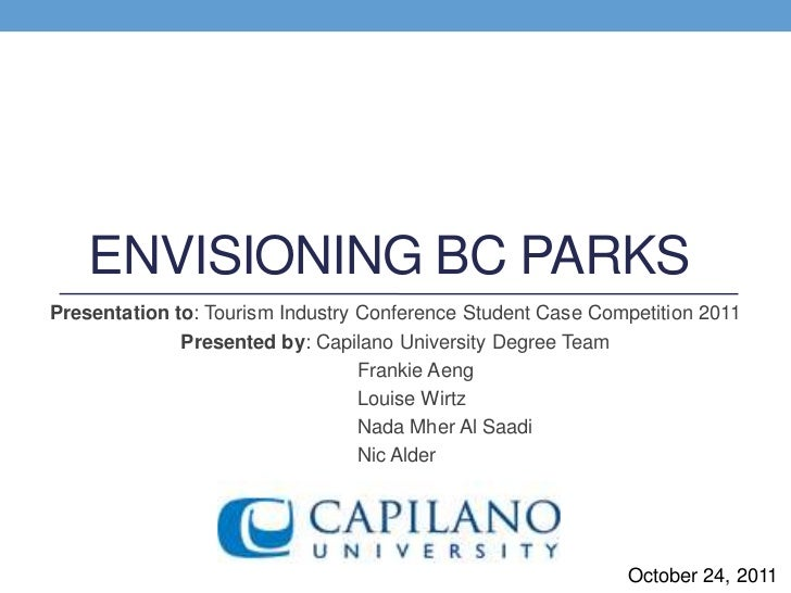 ENVISIONING BC PARKSPresentation to: Tourism Industry Conference Student Case Competition 2011              Presented by: ...