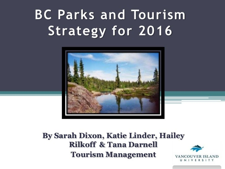 BC Parks and Tourism  Strategy for 2016 By Sarah Dixon, Katie Linder, Hailey       Rilkoff & Tana Darnell        Tourism M...