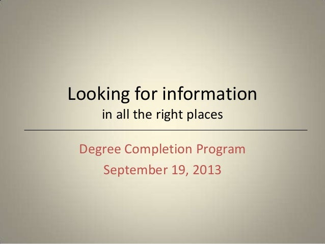 Looking for information in all the right places Degree Completion Program September 19, 2013