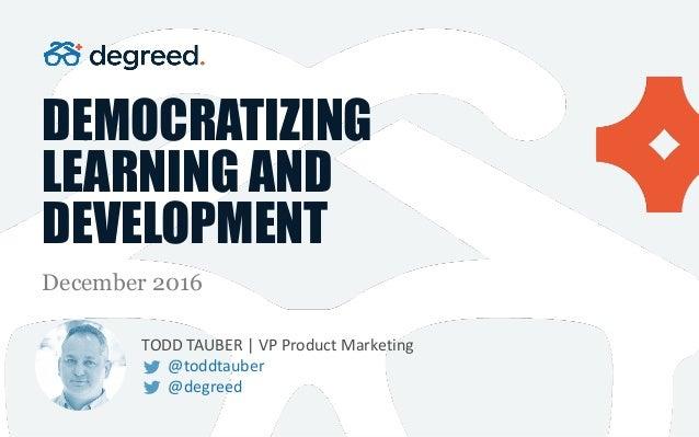DEMOCRATIZING LEARNING AND DEVELOPMENT December 2016 TODDTAUBER|VPProductMarketing @toddtauber @degreed