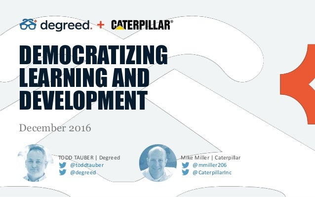 DEMOCRATIZING LEARNING AND DEVELOPMENT December 2016 TODD TAUBER | Degreed @toddtauber @degreed + Mike Miller | Caterpilla...