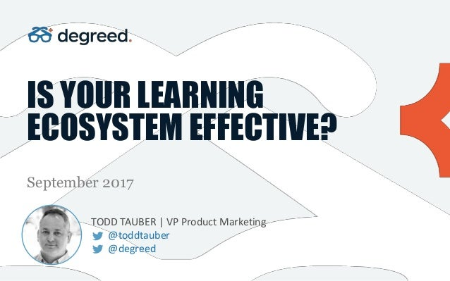 IS YOUR LEARNING ECOSYSTEM EFFECTIVE? September 2017 TODD TAUBER | VP Product Marketing @toddtauber @degreed