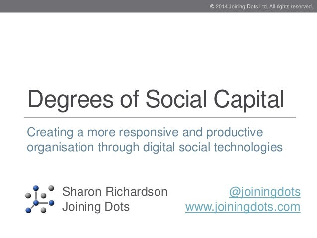 Degrees of Social Capital Creating a more responsive and productive organisation through digital social technologies Sharo...