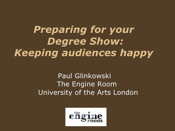 Preparing for your  Degree Show: Keeping audiences happy  Paul Glinkowski  The Engine Room  University of the Arts London