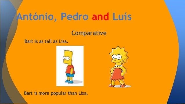 António, Pedro and Luís Comparative Bart is as tall as Lisa.  Bart is more popular than Lisa.