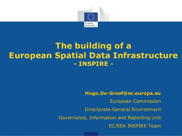 The building of a European Spatial Data Infrastructure - INSPIRE -  Hugo.De-Groof@ec.europa.eu European Commission Directo...