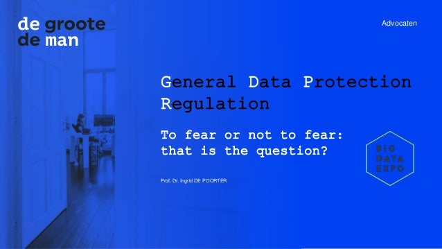 Advocaten General Data Protection Regulation To fear or not to fear: that is the question? Prof. Dr. Ingrid DE POORTER