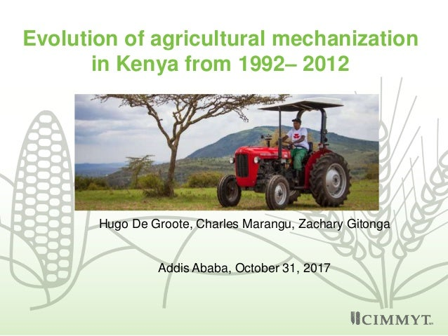 Evolution of agricultural mechanization in Kenya from 1992– 2012 Hugo De Groote, Charles Marangu, Zachary Gitonga Addis Ab...