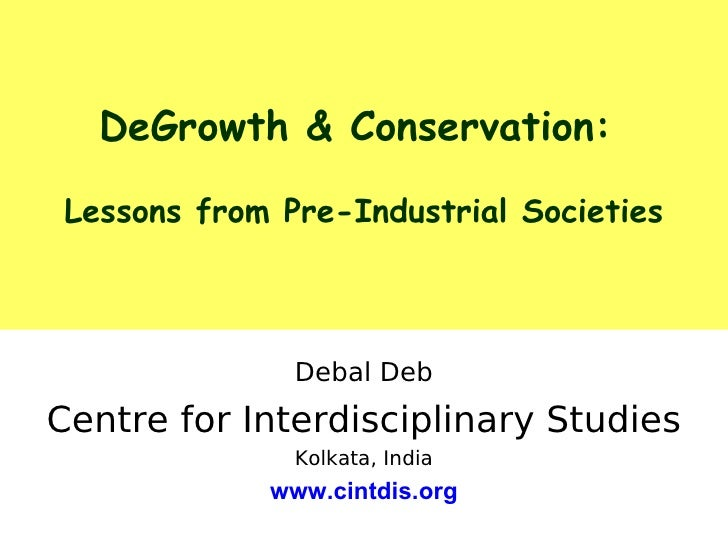 DeGrowth & Conservation:   Lessons from Pre-Industrial Societies                   Debal Deb Centre for Interdisciplinary ...